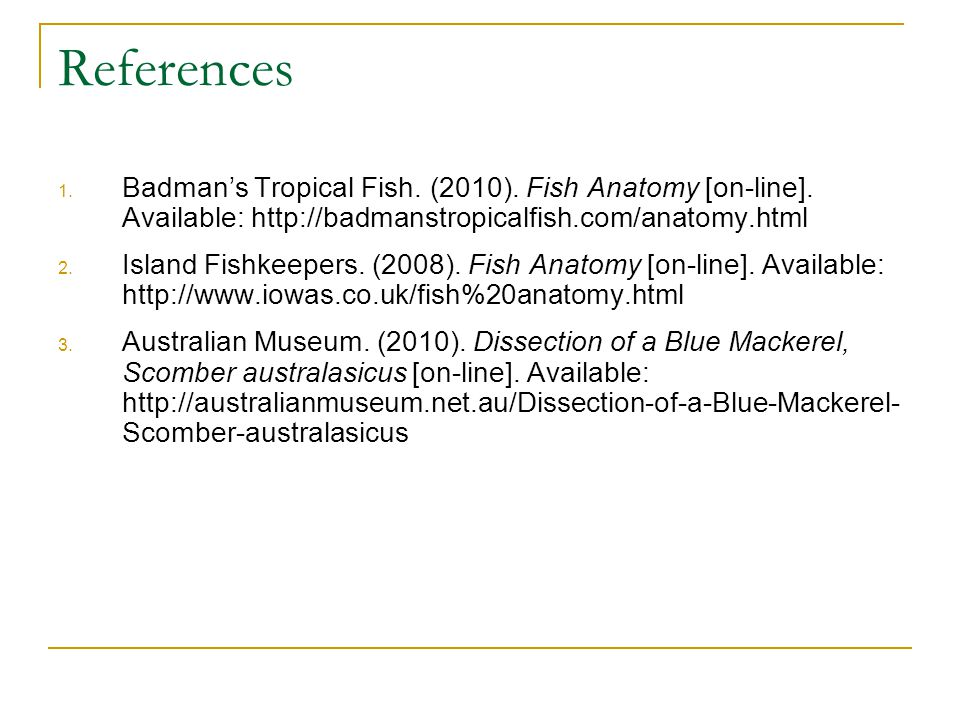 References Badman's Tropical Fish. (2010). Fish Anatomy [on-line]. Available: http://badmanstropicalfish.com/anatomy.html.